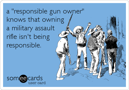 "a ""responsible gun owner"" knows that owning a military assault rifle isn't being responsible."