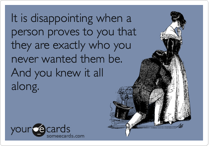 It is disappointing when a person proves to you that they are exactly who you never wanted them be. And you knew it all along.
