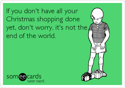 If you don't have all your  Christmas shopping done yet, don't worry, it's not the end of the world.