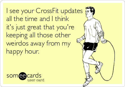 someecards.com - I see your CrossFit updates all the time and I think it's just great that you're keeping all those other weirdos away from my happy hour.