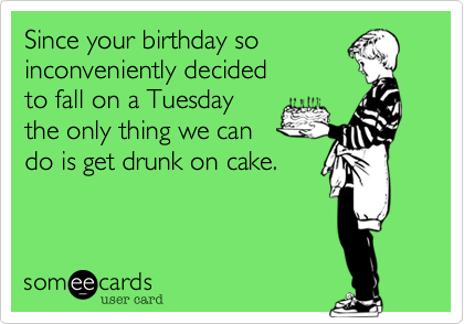 Since your birthday so  inconveniently decied to fall on a Tuesday the only thing we can do is get drunk on cake.