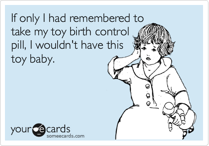 If only I had remembered to take my toy birth control pill, I wouldn't have this toy baby.