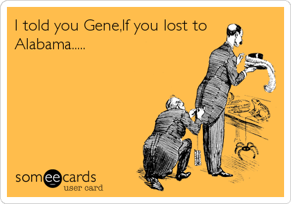 I told you Gene,If you lost to Alabama.....