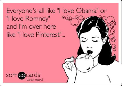 "Everyone's all like ""I love Obama"" or  ""I love Romney""  and I'm over here like ""I love Pinterest""..."
