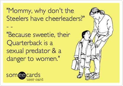 """Mommy, why don't the Steelers have cheerleaders?"" - - ""Because sweetie, their Quarterback is a sexual predator & a danger to women."""