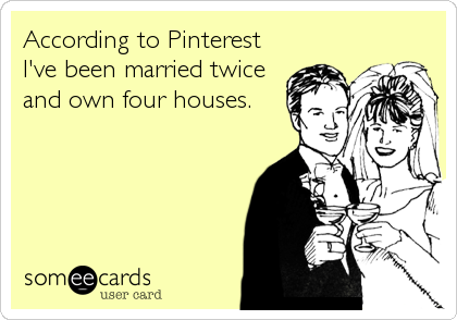 According to Pinterest I've been married twice  and own four houses.