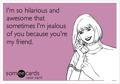 I'm so hilarious and
