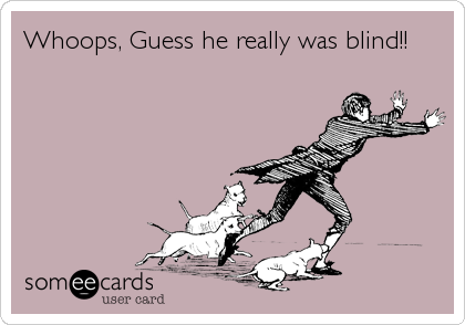Whoops, Guess he really was blind!!