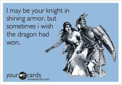 I may be your knight in shining armor, but sometimes i wish the dragon had won.