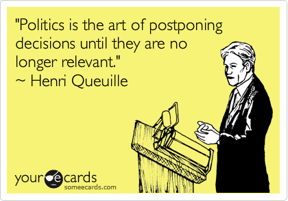 """""""Politics is the art of postponing decisions until they are no longer relevant."""" ~ Henri Queuille"""