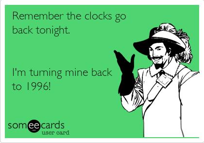 Remember the clocks go back tonight.    I'm turning mine back to 1996!