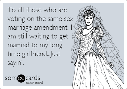 To all those who are voting on the same sex marriage amendment, I am still waiting to get married to my long time girlfriend...Just sayin'.