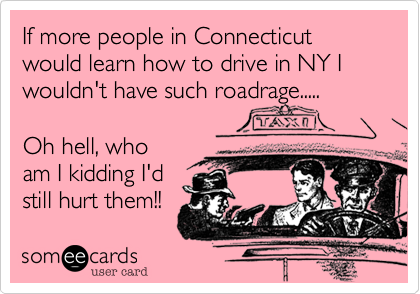 If more people in Connecticut would learn how to drive in NY I wouldn't have such roadrage..... 
