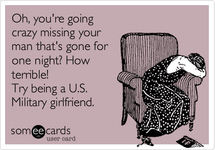 Oh%2C you're going crazy missing your man that's gone for one night%3F How terrible! Try being a U.S. Military girlfriend.