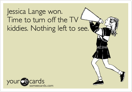Jessica Lange won. Time to turn of the TV kiddies. Nothing left to see.