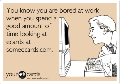 You know you are bored at work when you spend a good amount of time looking at ecards at someecards.com.