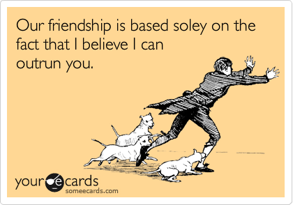 Our friendship is based soley on the fact that I believe I can outrun you.