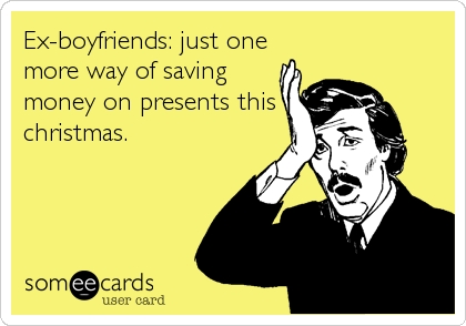 Ex-boyfriends: just one more way of saving money on presents this christmas.