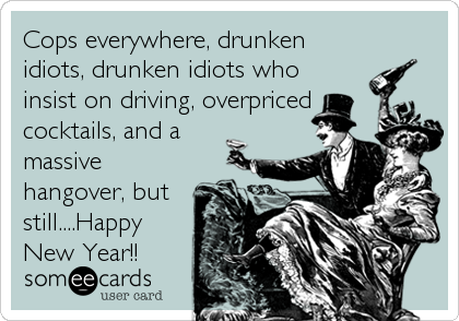 Cops everywhere, drunken idiots, drunken idiots who insist on driving, overpriced cocktails, and a massive hangover, but still....Happy New Year!!