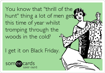 "You know that ""thrill of the hunt"" thing a lot of men get this time of year whilst tromping through the woods in the cold?  I get it on Black Friday."