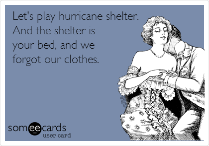 Let's play hurricane shelter. And the shelter is your bed, and we forgot our clothes.
