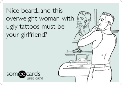Nice beard...and this overweight woman withugly tattoos must beyour girlfriend?