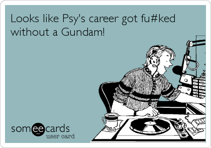 Looks like Psy's career got fu#ked without a Gundam!