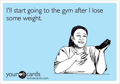 I'll start going to the gym after I lose some weight.