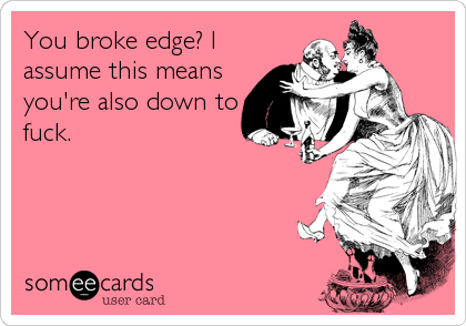 You broke edge? I assume this means you're also down to fuck.