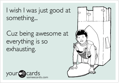 I wish I was just good at something...  Cuz being awesome at everything is so exhausting.
