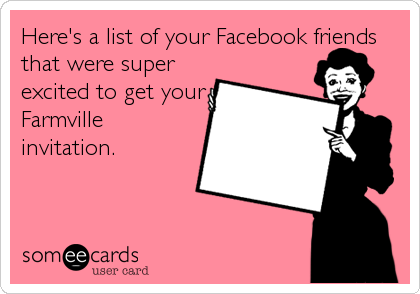 Here's a list of your Facebook friends that were super excited to get your Farmville invitation.