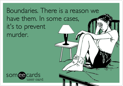 Boundaries. There is a reason we have them. In some cases, it's to prevent murder.