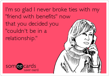 """I'm so glad I never broke ties with my """"friend with benefits"""" now that you decided you """"couldn't be in a relationship."""""""