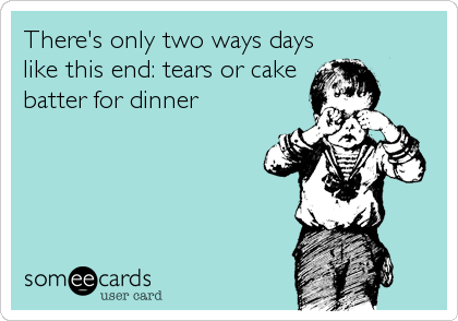 There's only two ways days like this end: tears or cake batter for dinner
