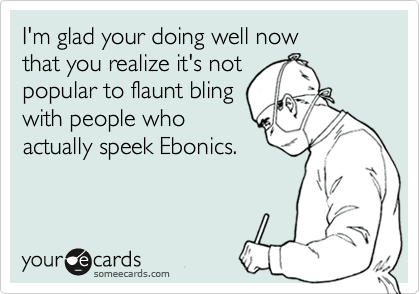 I'm glad your doing well now  that you realize it's not  popular to flaunt bling with people who actually speek Ebonics.