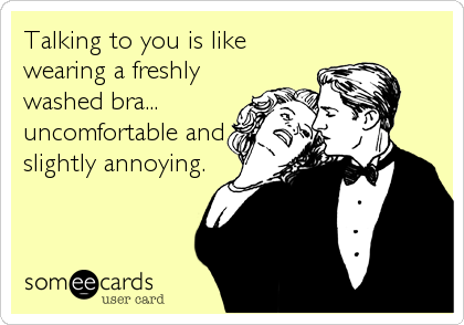 Talking to you is like wearing a freshly washed bra... uncomfortable and slightly annoying.