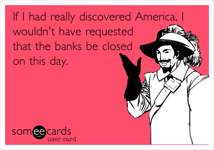 If I had really discovered America, I  wouldn't have requested that the banks be closed on this day.