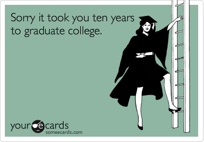 Sorry it took you ten years to graduate college.