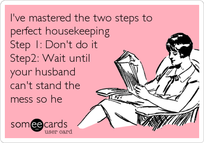 I've mastered the two steps to perfect housekeeping Step 1: Don't do it Step2: Wait until your husband can't stand the mess so he