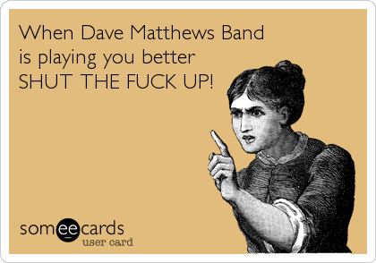 When Dave Matthews Band is playing you better SHUT THE FUCK UP!