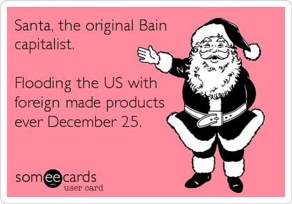 Santa, the original Bain capitalist.  Flooding the US with foreign made products ever December 25.