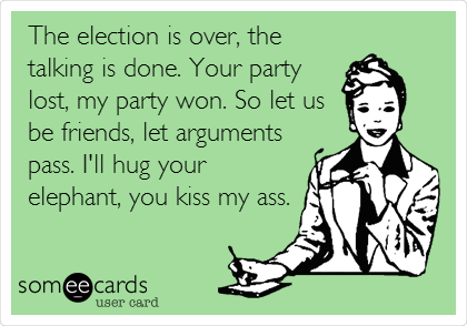 The election is over, the talking is done. Your party lost, my party won. So let us be friends, let arguments pass. I'll hug your elephant, you kiss my ass.