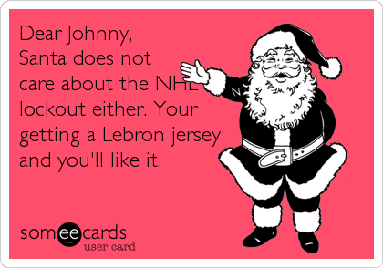 Dear Johnny, Santa does not care about the NHL lockout either. Your getting a Lebron jersey and you'll like it.