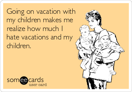 Going on vacation with my children makes me  realize how much I hate vacations and my children.