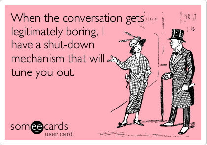 When the conversation gets legitimately boring, I