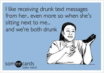 I like receiving drunk text messages from her.. even more so when she's sitting next to me... and we're both drunk