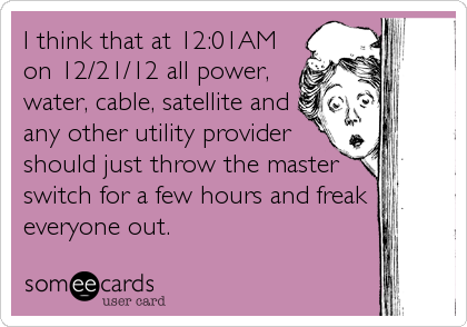 I think that at 12:01AM on 12/21/12 all power, water, cable, satellite and any other utility provider should just throw the master switch for a few hours and freak everyone out.