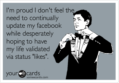 """I'm proud I don't feel the need to continually update my facebook while desperately hoping to have my life validated via status """"likes""""."""