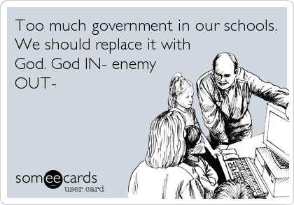 Too much government in our schools. We should replace it with God. God IN- enemy OUT-