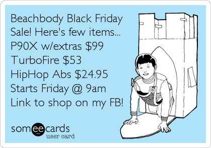 Beachbody Black Friday Sale! Here's few items... P90X w/extras $99 TurboFire	$53 HipHop Abs $24.95 Starts Friday @ 9am  Link to shop on my FB!